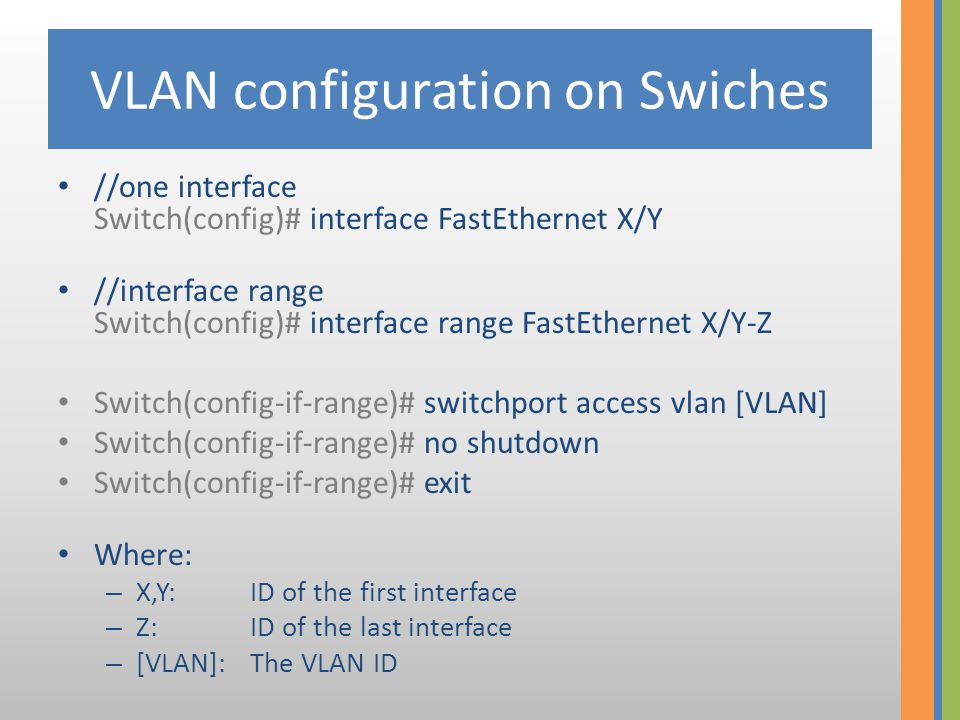 VLAN configuration on Swiches //one interface Switch(config)# interface FastEthernet X/Y // interface range Switch(config)# interface range FastEthernet X/Y-Z Switch(config-if-range)# switchport mode trunk Switch(config-if-range)# switchport trunk allowed vlan add [VLAN 1] Switch(config-if-range)# switchport trunk allowed vlan add [VLAN 2] Switch(config-if-range)# switchport trunk allowed vlan add [VLAN N] Where: – X,Y: ID of the first interface – Z:ID of the last interface – [VLAN]:The VLAN ID
