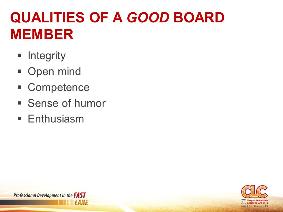 QUALITIES OF A GOOD BOARD MEMBER  Integrity  Open mind  Competence  Sense of humor  Enthusiasm