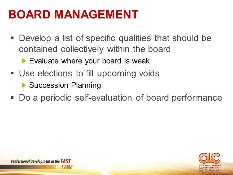 BOARD MANAGEMENT  Develop a list of specific qualities that should be contained collectively within the board Evaluate where your board is weak  Use