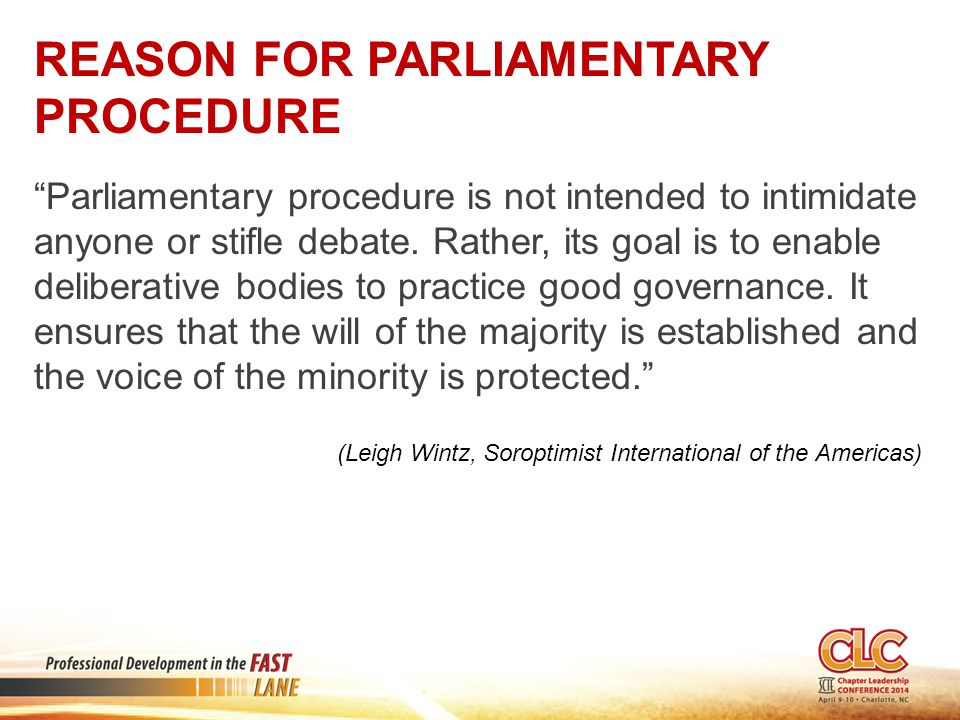 REASON FOR PARLIAMENTARY PROCEDURE Parliamentary procedure is not intended to intimidate anyone or stifle debate.