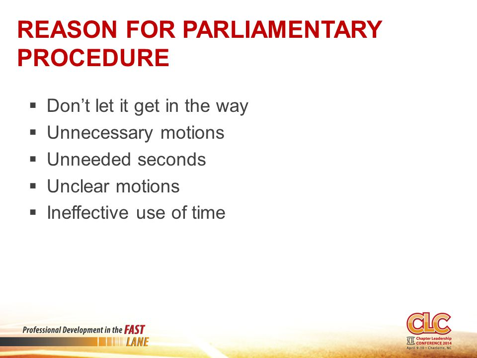 REASON FOR PARLIAMENTARY PROCEDURE  Don't let it get in the way  Unnecessary motions  Unneeded seconds  Unclear motions  Ineffective use of time