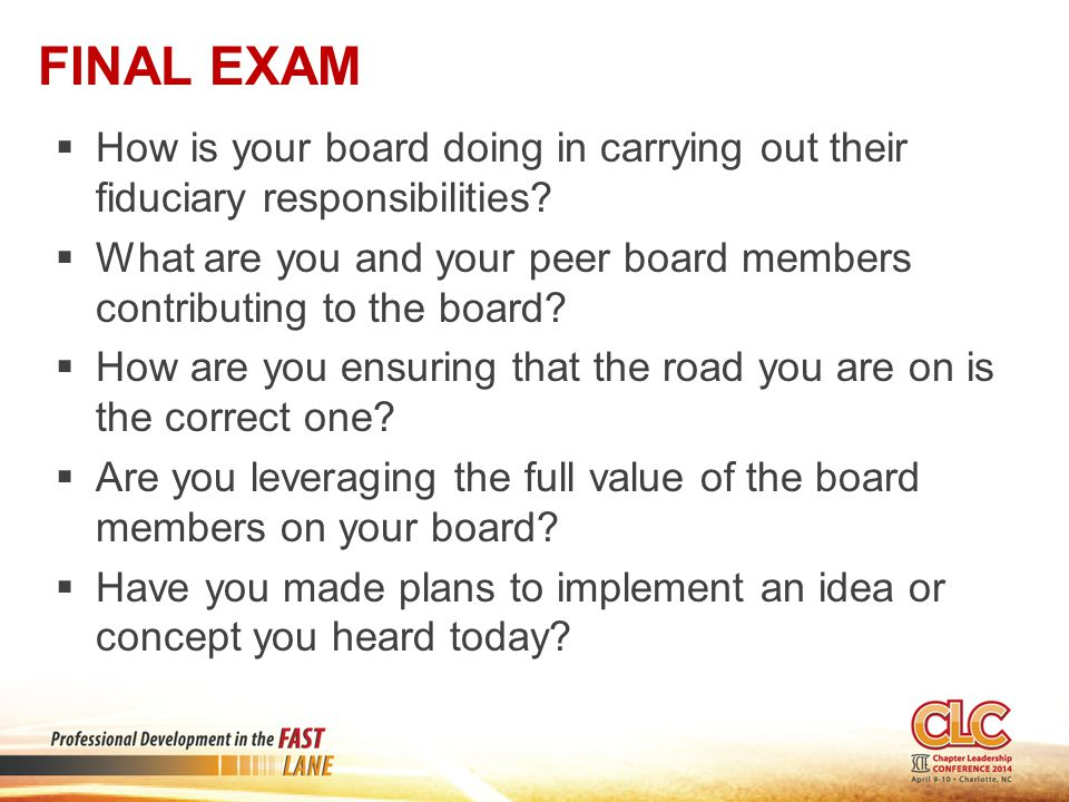 FINAL EXAM  How is your board doing in carrying out their fiduciary responsibilities?  What are you and your peer board members contributing to the