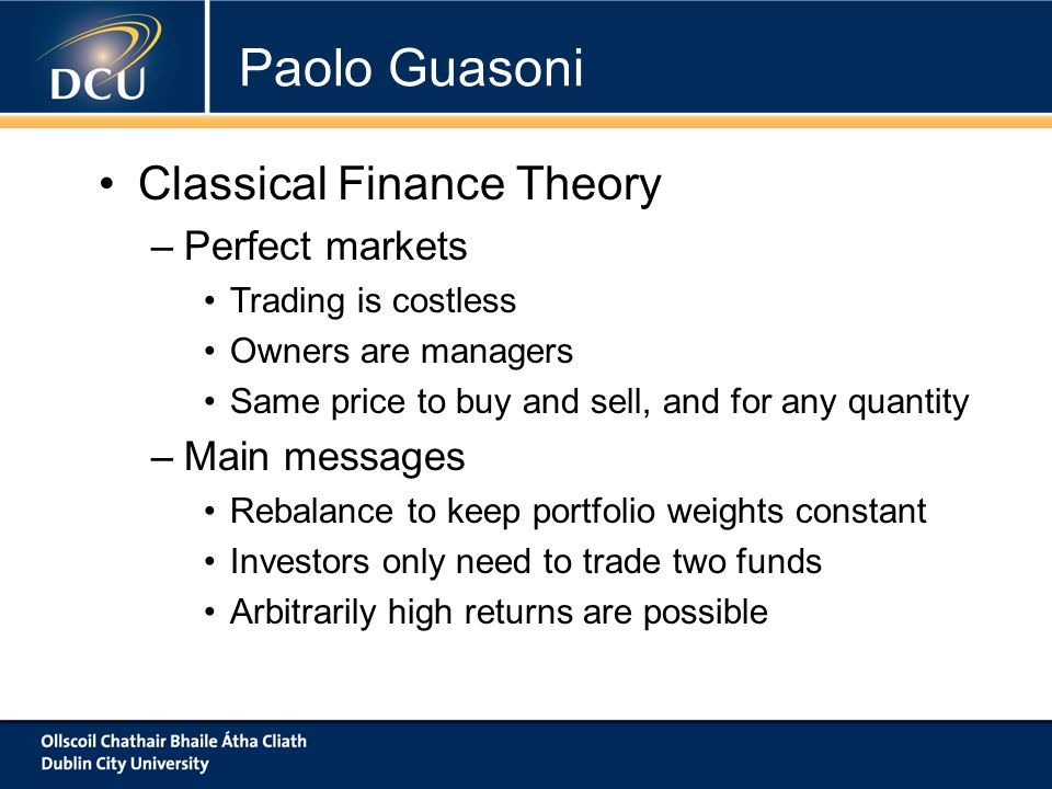 Classical Finance Theory –Perfect markets Trading is costless Owners are managers Same price to buy and sell, and for any quantity –Main messages Rebalance to keep portfolio weights constant Investors only need to trade two funds Arbitrarily high returns are possible