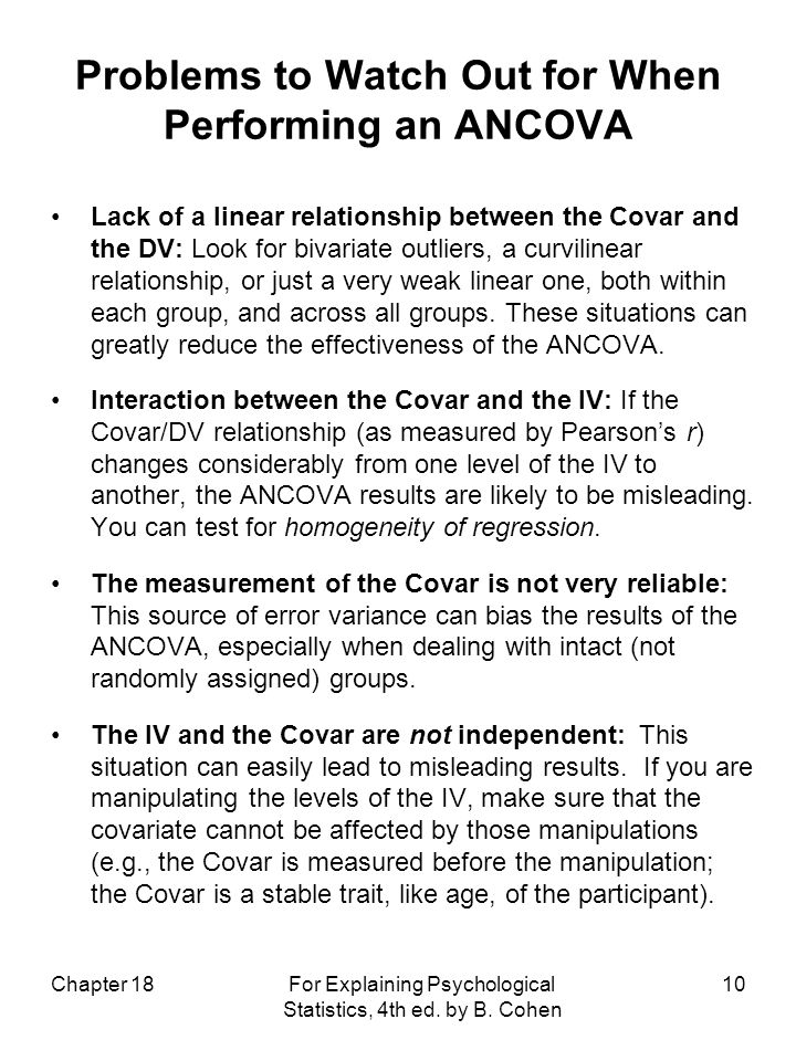 Problems to Watch Out for When Performing an ANCOVA Lack of a linear relationship between the Covar and the DV: Look for bivariate outliers, a curvilinear relationship, or just a very weak linear one, both within each group, and across all groups.