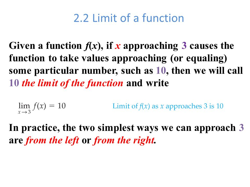 2.2 Limit of a function Given a function f(x), if x approaching 3 causes the function to take values approaching (or equaling) some particular number, such as 10, then we will call 10 the limit of the function and write In practice, the two simplest ways we can approach 3 are from the left or from the right.