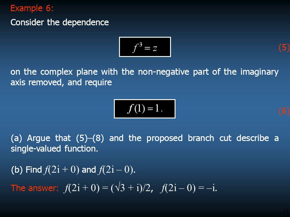 11 on the complex plane with the non-negative part of the imaginary axis removed, and require Example 6: Consider the dependence (a) Argue that (5)–(8) and the proposed branch cut describe a single-valued function.