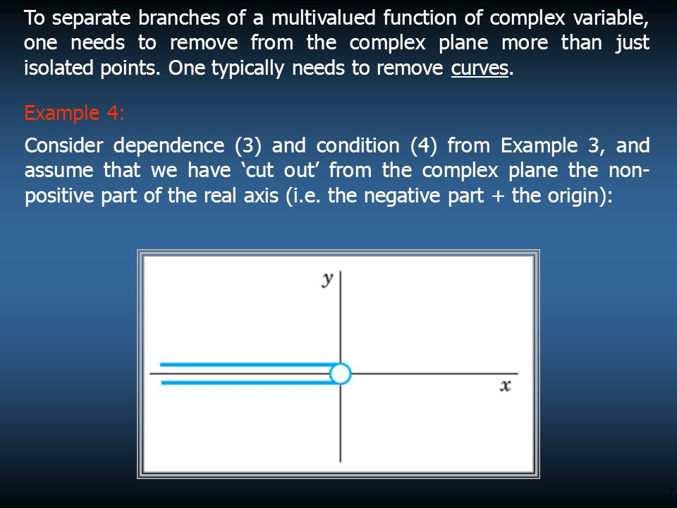 7 To separate branches of a multivalued function of complex variable, one needs to remove from the complex plane more than just isolated points. One t