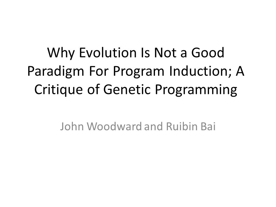 Why Evolution Is Not a Good Paradigm For Program Induction; A Critique of Genetic Programming John Woodward and Ruibin Bai