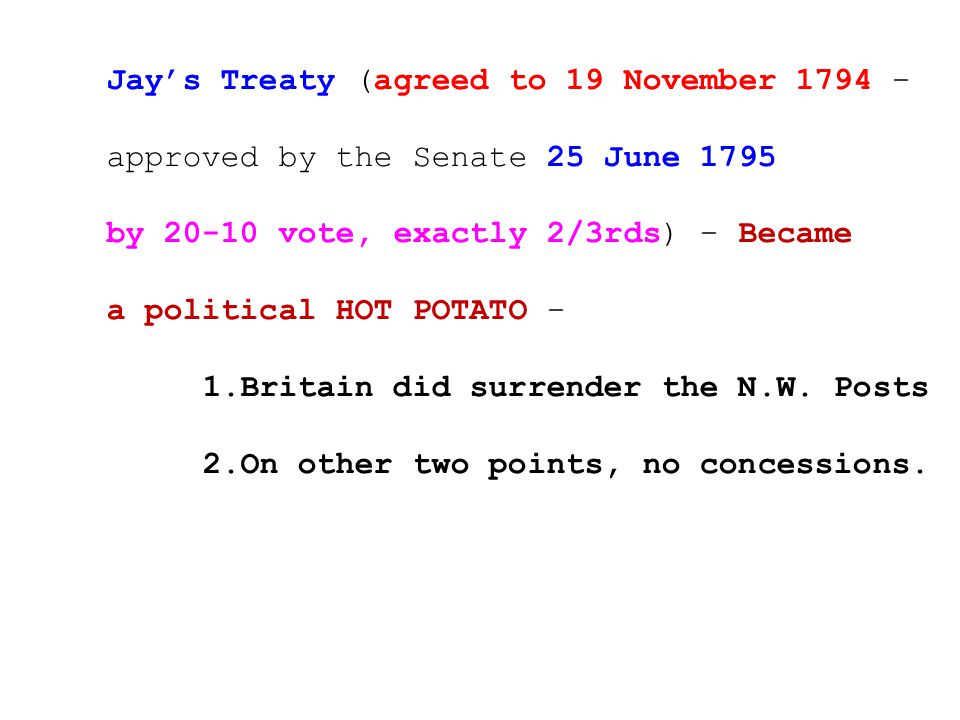Jay's Treaty (agreed to 19 November 1794 – approved by the Senate 25 June 1795 by 20-10 vote, exactly 2/3rds) – Became a political HOT POTATO – 1.Britain did surrender the N.W.