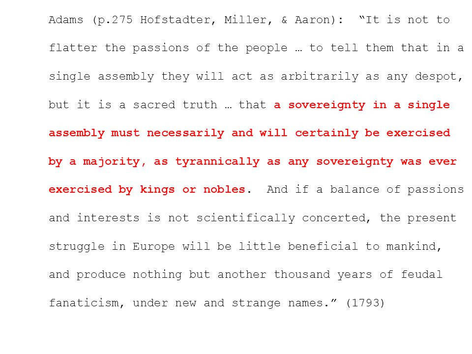 Adams (p.275 Hofstadter, Miller, & Aaron): It is not to flatter the passions of the people … to tell them that in a single assembly they will act as arbitrarily as any despot, but it is a sacred truth … that a sovereignty in a single assembly must necessarily and will certainly be exercised by a majority, as tyrannically as any sovereignty was ever exercised by kings or nobles.