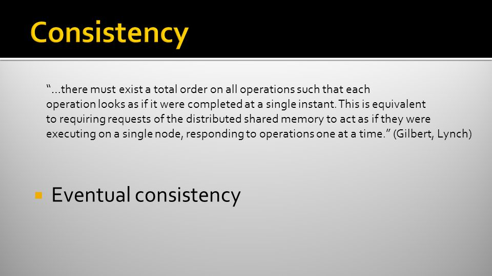 " Eventual consistency ""…there must exist a total order on all operations such that each operation looks as if it were completed at a single instant."