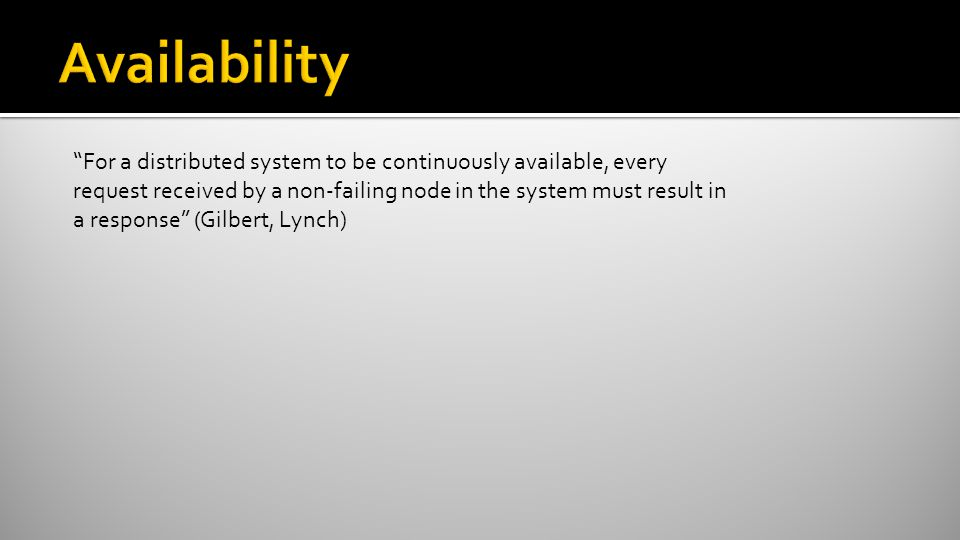 """For a distributed system to be continuously available, every request received by a non-failing node in the system must result in a response"" (Gilbert"