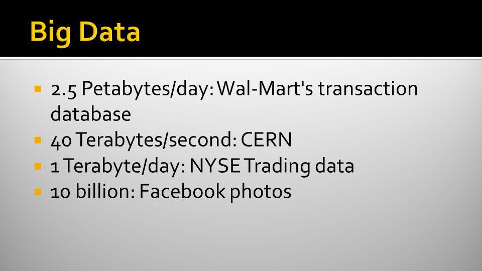  2.5 Petabytes/day: Wal-Mart s transaction database  40 Terabytes/second: CERN  1 Terabyte/day: NYSE Trading data  10 billion: Facebook photos