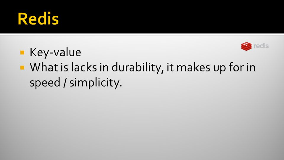  Key-value  What is lacks in durability, it makes up for in speed / simplicity.
