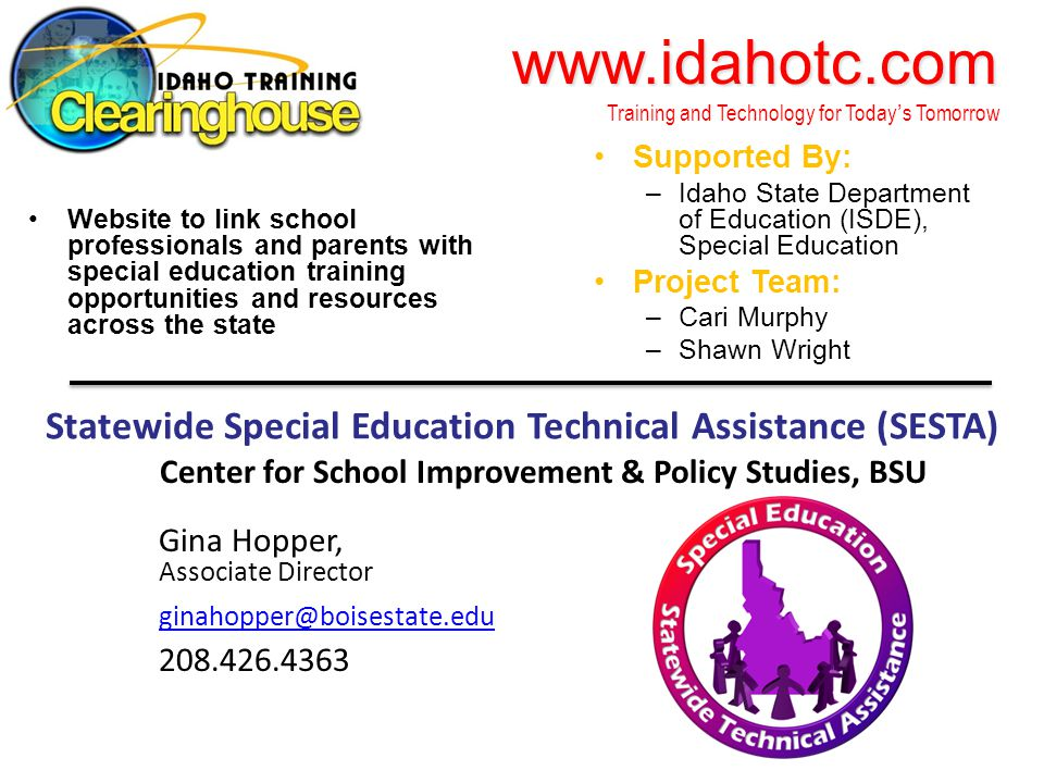 www.idahotc.com www.idahotc.com Training and Technology for Today's Tomorrow Website to link school professionals and parents with special education training opportunities and resources across the state Supported By: –Idaho State Department of Education (ISDE), Special Education Project Team: –Cari Murphy –Shawn Wright Statewide Special Education Technical Assistance (SESTA) Center for School Improvement & Policy Studies, BSU Gina Hopper, Associate Director ginahopper@boisestate.edu 208.426.4363