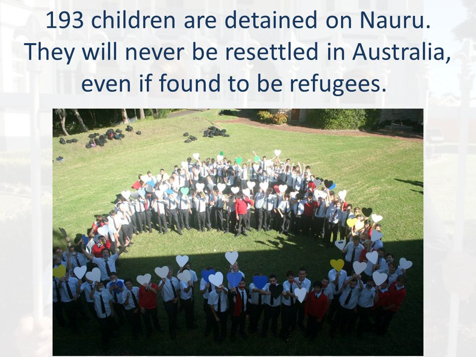 193 children are detained on Nauru. They will never be resettled in Australia, even if found to be refugees.