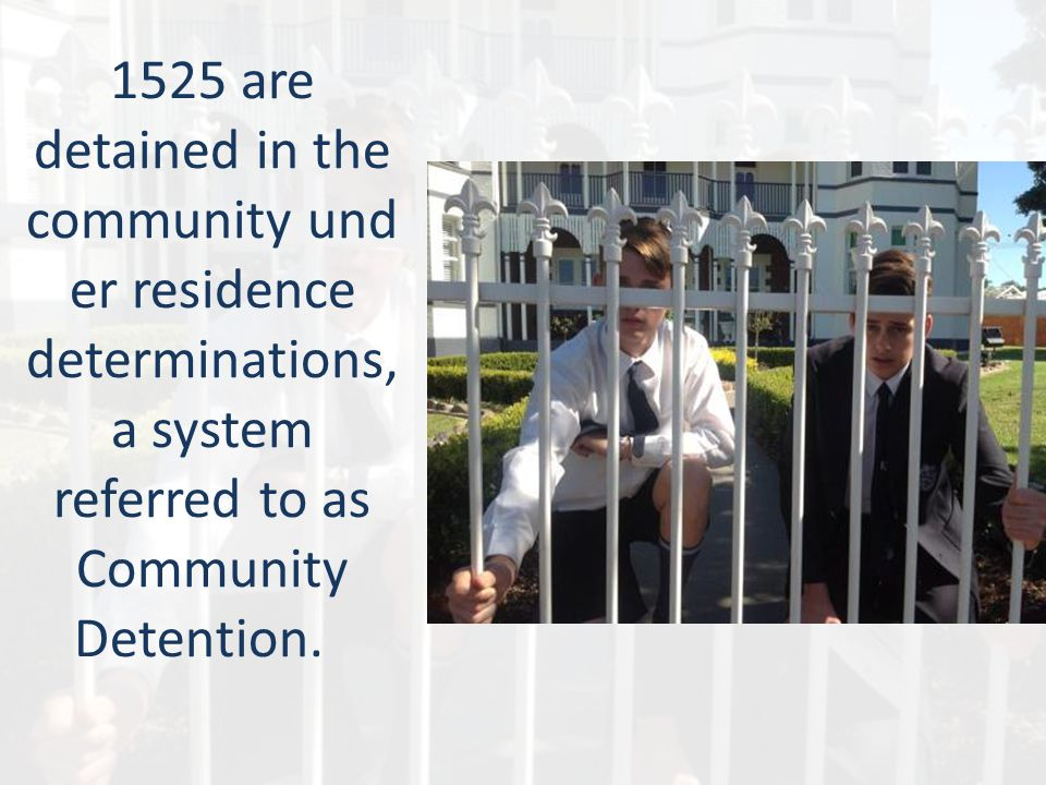 1525 are detained in the community und er residence determinations, a system referred to as Community Detention.