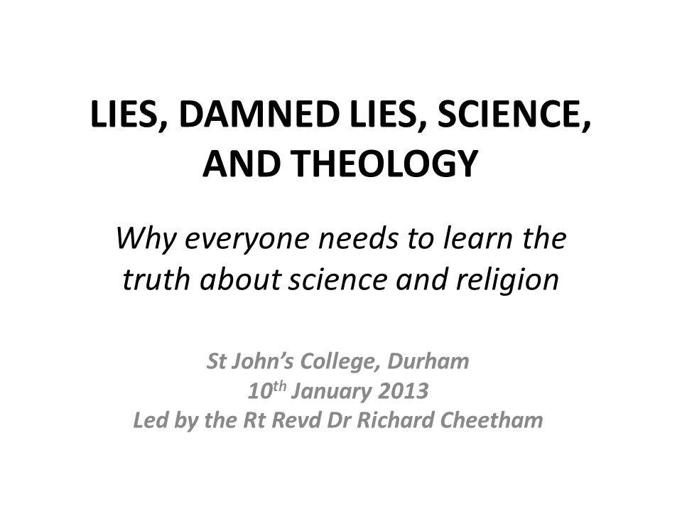 LIES, DAMNED LIES, SCIENCE, AND THEOLOGY St John's College, Durham 10 th January 2013 Led by the Rt Revd Dr Richard Cheetham Why everyone needs to learn the truth about science and religion