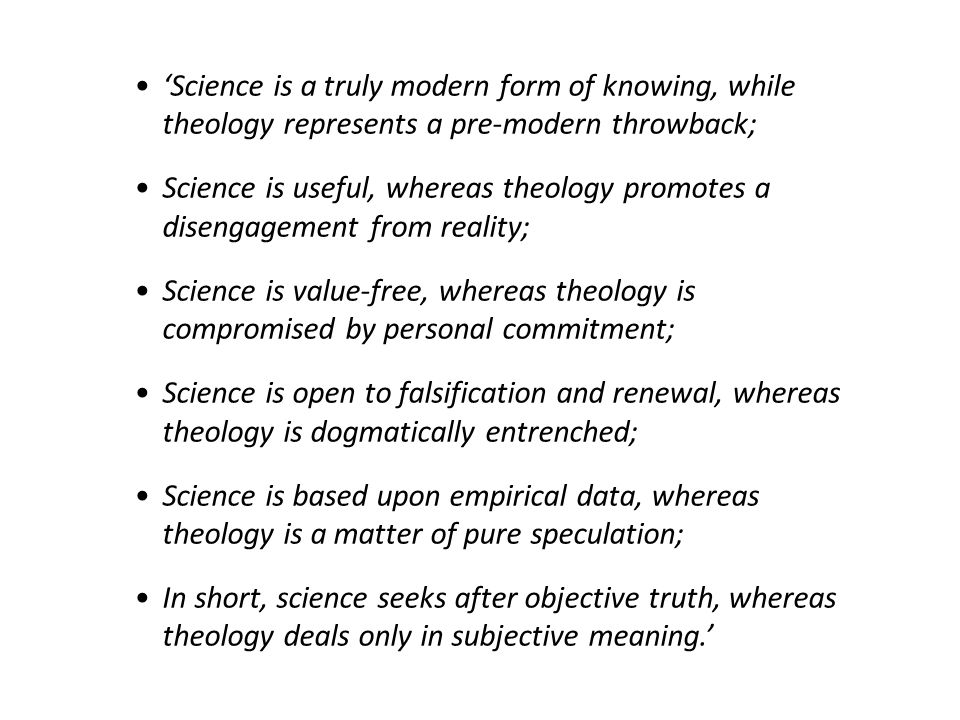 'Science is a truly modern form of knowing, while theology represents a pre-modern throwback; Science is useful, whereas theology promotes a disengagement from reality; Science is value-free, whereas theology is compromised by personal commitment; Science is open to falsification and renewal, whereas theology is dogmatically entrenched; Science is based upon empirical data, whereas theology is a matter of pure speculation; In short, science seeks after objective truth, whereas theology deals only in subjective meaning.'