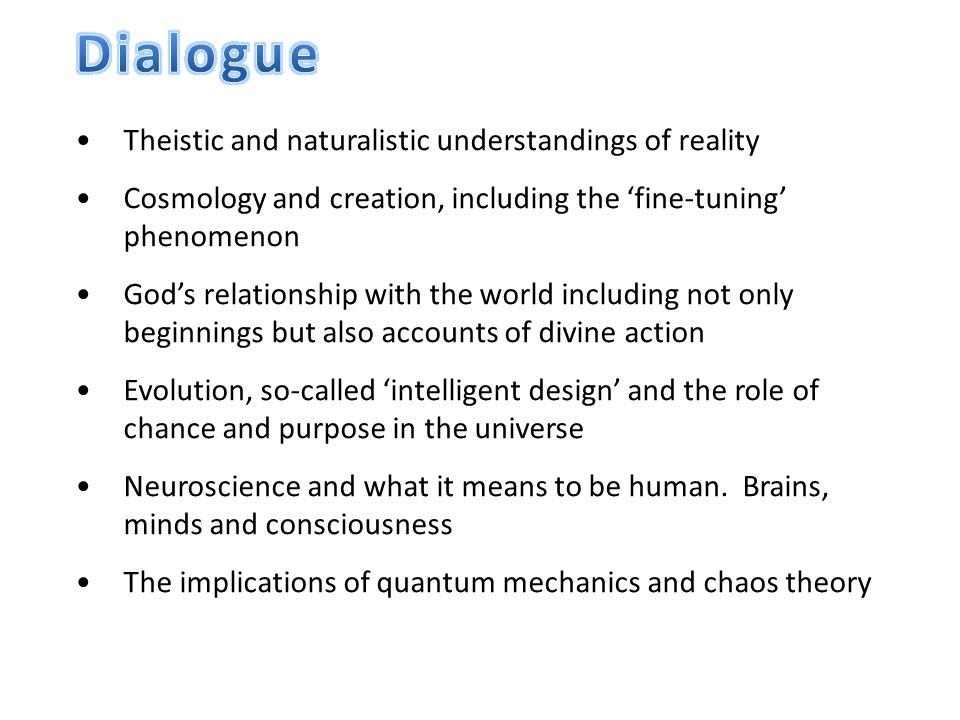 Theistic and naturalistic understandings of reality Cosmology and creation, including the 'fine-tuning' phenomenon God's relationship with the world including not only beginnings but also accounts of divine action Evolution, so-called 'intelligent design' and the role of chance and purpose in the universe Neuroscience and what it means to be human.
