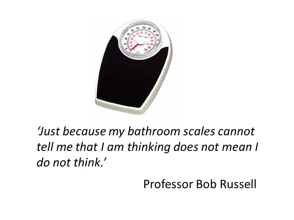 'Just because my bathroom scales cannot tell me that I am thinking does not mean I do not think.' Professor Bob Russell