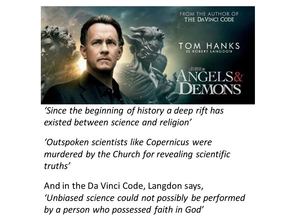 'Since the beginning of history a deep rift has existed between science and religion' 'Outspoken scientists like Copernicus were murdered by the Church for revealing scientific truths' And in the Da Vinci Code, Langdon says, 'Unbiased science could not possibly be performed by a person who possessed faith in God'