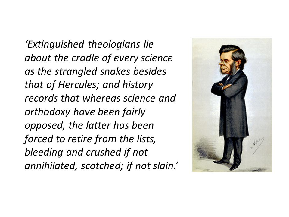 'Extinguished theologians lie about the cradle of every science as the strangled snakes besides that of Hercules; and history records that whereas science and orthodoxy have been fairly opposed, the latter has been forced to retire from the lists, bleeding and crushed if not annihilated, scotched; if not slain.'