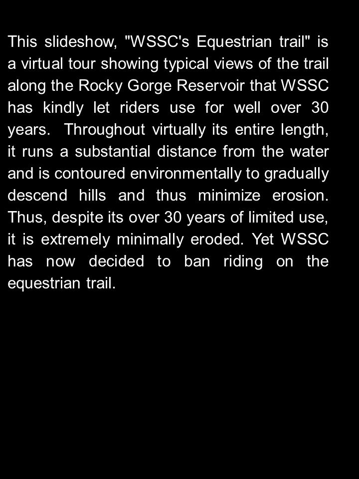 WSSC's Rocky Gorge Reservoir (northeastern Montgomery & northern Prince George's counties) Maryland This is the first of three slideshows addressing WSSC's arbitrarily closing their long-term, environmentally sound equestrian trail and moving riding to their steep and badly eroding access road, where riding had been forbidden for over 30 years, precisely because it is too steep to be suitable.