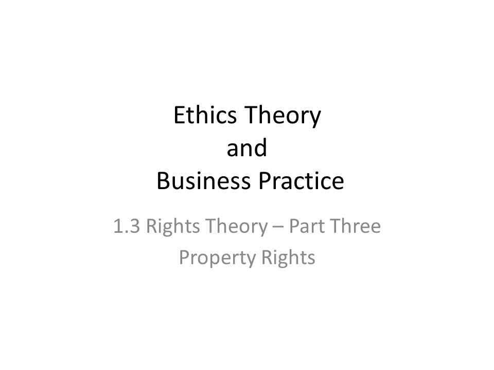 Ethics Theory and Business Practice 1.3 Rights Theory – Part Three Property Rights