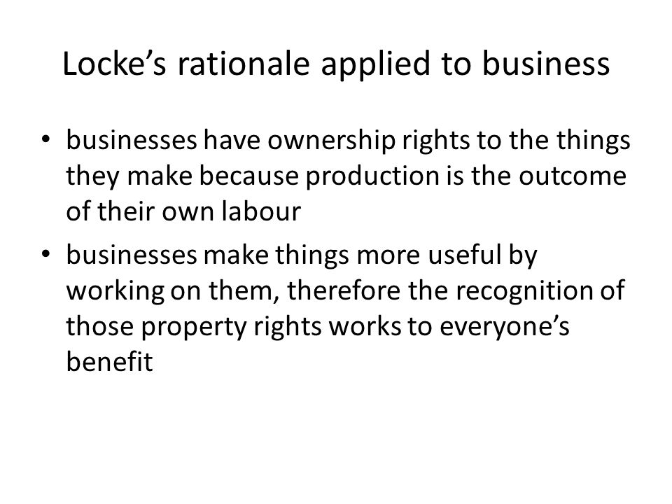 Locke's rationale applied to business businesses have ownership rights to the things they make because production is the outcome of their own labour businesses make things more useful by working on them, therefore the recognition of those property rights works to everyone's benefit