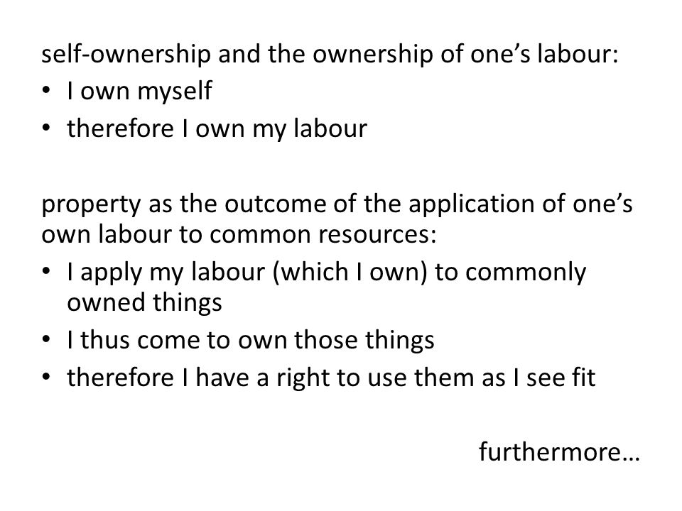 self-ownership and the ownership of one's labour: I own myself therefore I own my labour property as the outcome of the application of one's own labour to common resources: I apply my labour (which I own) to commonly owned things I thus come to own those things therefore I have a right to use them as I see fit furthermore…