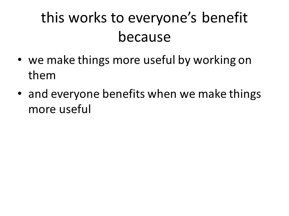 this works to everyone's benefit because we make things more useful by working on them and everyone benefits when we make things more useful