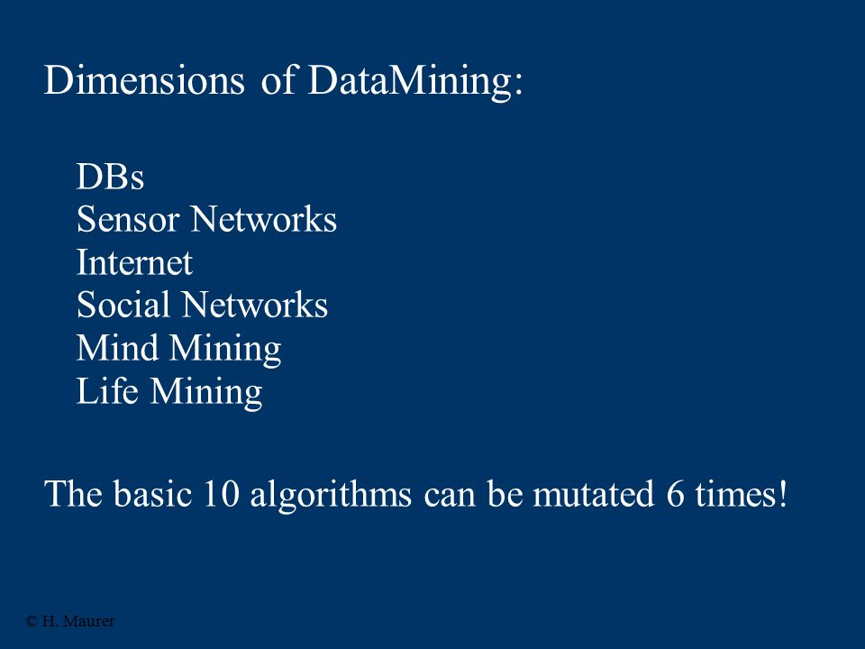 Dimensions of DataMining: DBs Sensor Networks Internet Social Networks Mind Mining Life Mining The basic 10 algorithms can be mutated 6 times.