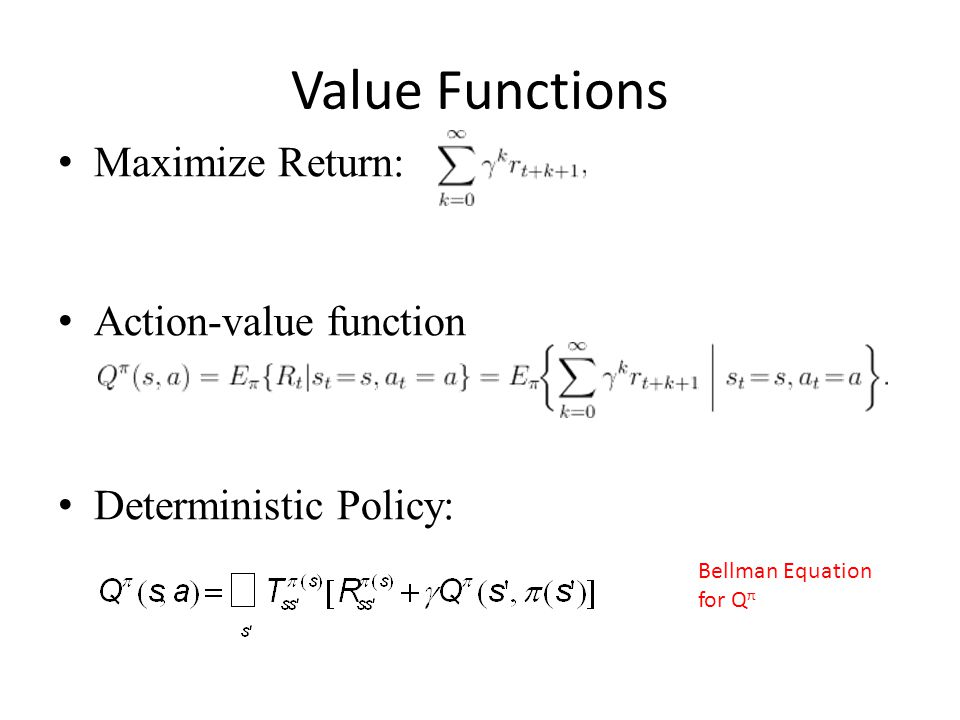 Value Functions Maximize Return: Action-value function Deterministic Policy: Bellman Equation for Q π