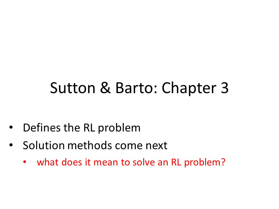 Sutton & Barto: Chapter 3 Defines the RL problem Solution methods come next what does it mean to solve an RL problem