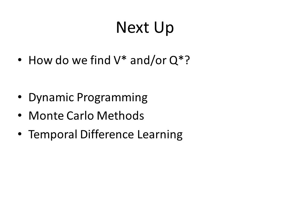 Next Up How do we find V* and/or Q*? Dynamic Programming Monte Carlo Methods Temporal Difference Learning