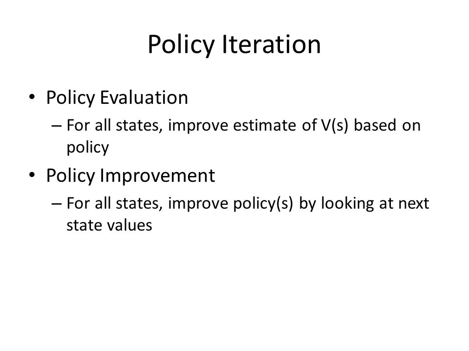 Policy Iteration Policy Evaluation – For all states, improve estimate of V(s) based on policy Policy Improvement – For all states, improve policy(s) b