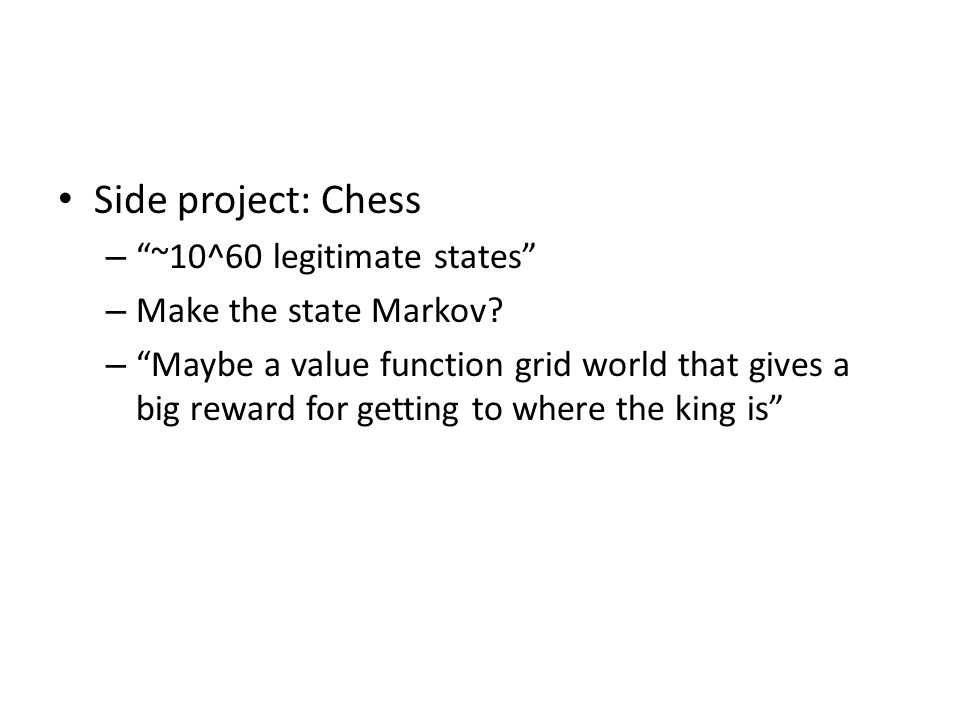 Side project: Chess – ~10^60 legitimate states – Make the state Markov.