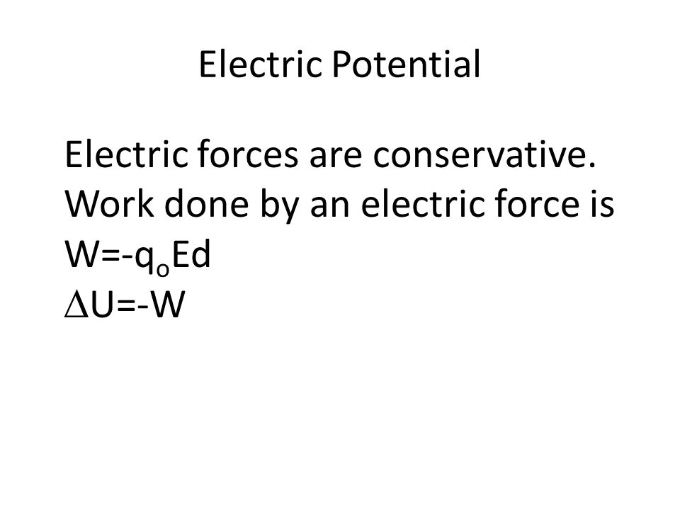 Electric Potential Electric forces are conservative. Work done by an electric force is W=-q o Ed  U=-W