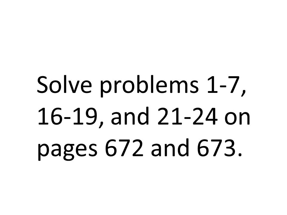 Solve problems 1-7, 16-19, and 21-24 on pages 672 and 673.