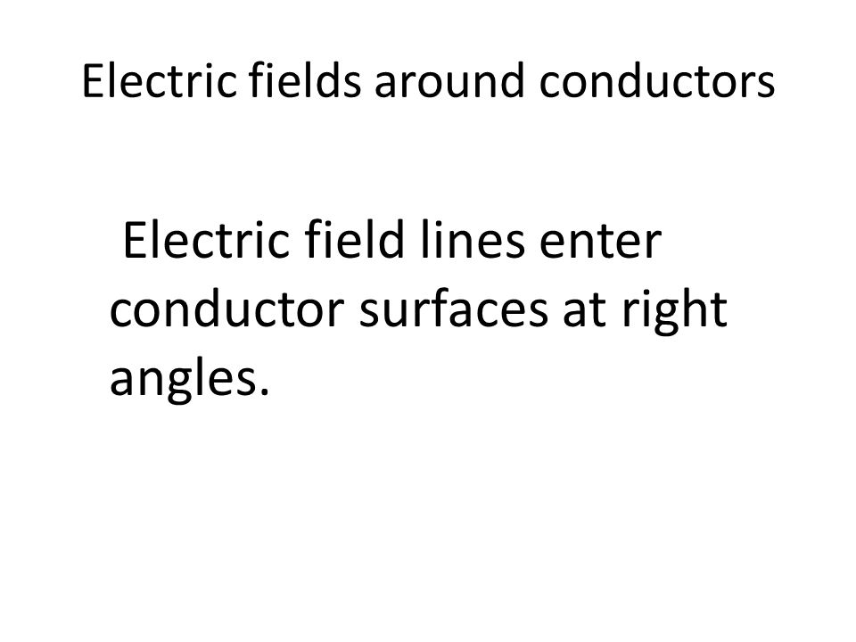Electric fields around conductors Electric field lines enter conductor surfaces at right angles.