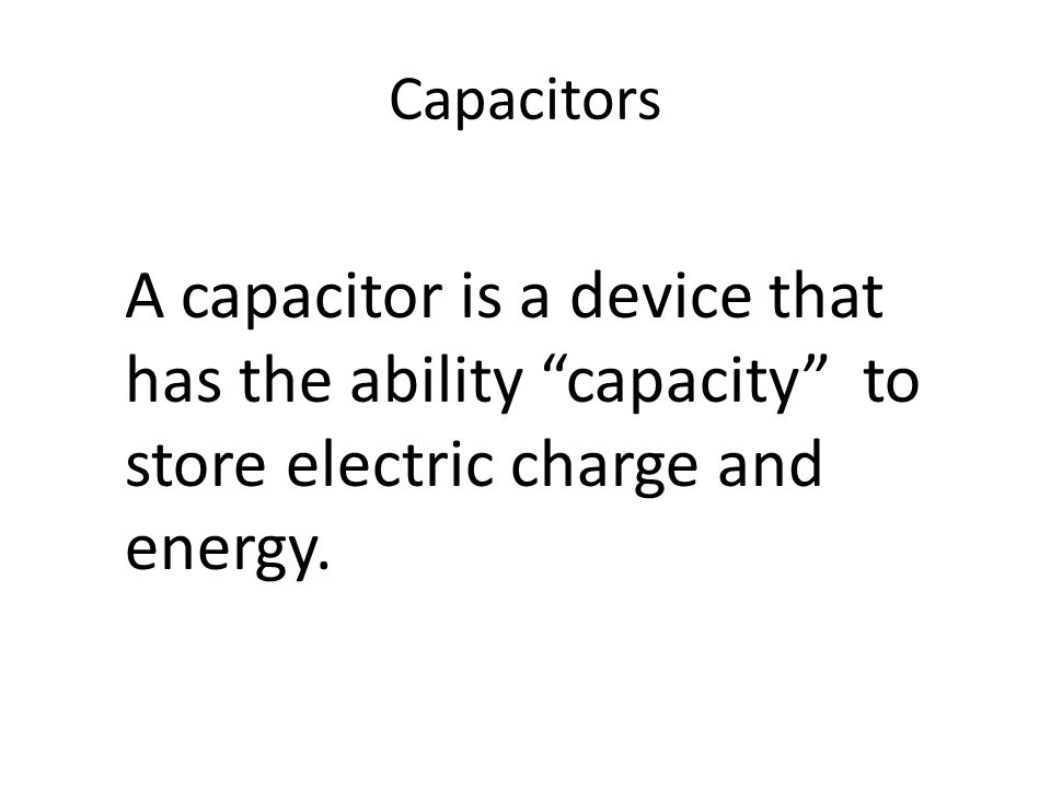 Capacitors A capacitor is a device that has the ability capacity to store electric charge and energy.