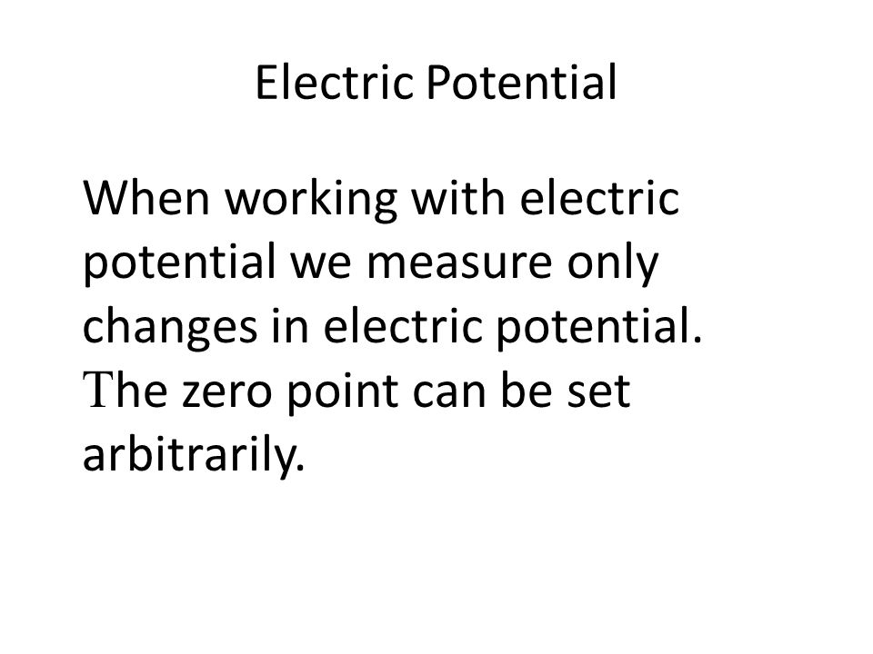 Electric Potential When working with electric potential we measure only changes in electric potential.  he zero point can be set arbitrarily.