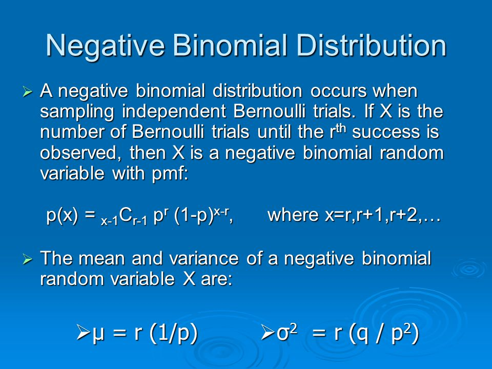 Negative Binomial Distribution  A negative binomial distribution occurs when sampling independent Bernoulli trials. If X is the number of Bernoulli t