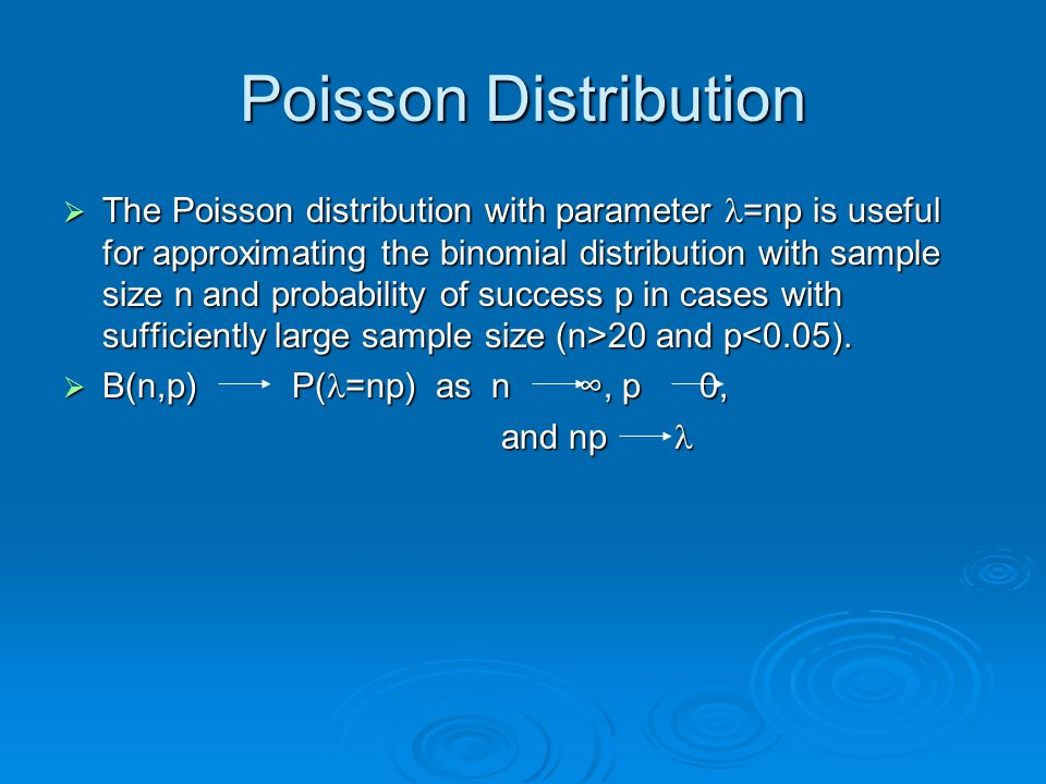 Poisson Distribution  The Poisson distribution with parameter =np is useful for approximating the binomial distribution with sample size n and probab
