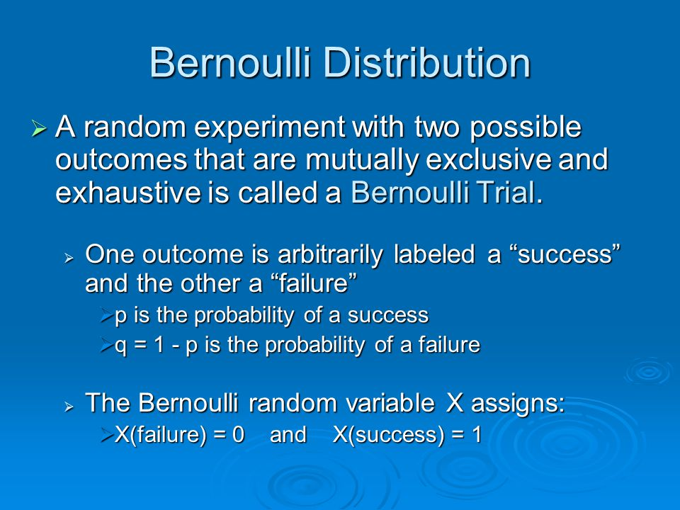 Bernoulli Distribution  A random experiment with two possible outcomes that are mutually exclusive and exhaustive is called a Bernoulli Trial.  One