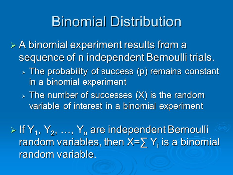 Binomial Distribution  A binomial experiment results from a sequence of n independent Bernoulli trials.  The probability of success (p) remains cons