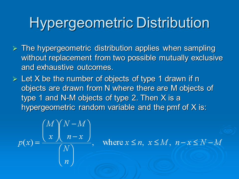 Hypergeometric Distribution  The hypergeometric distribution applies when sampling without replacement from two possible mutually exclusive and exhau
