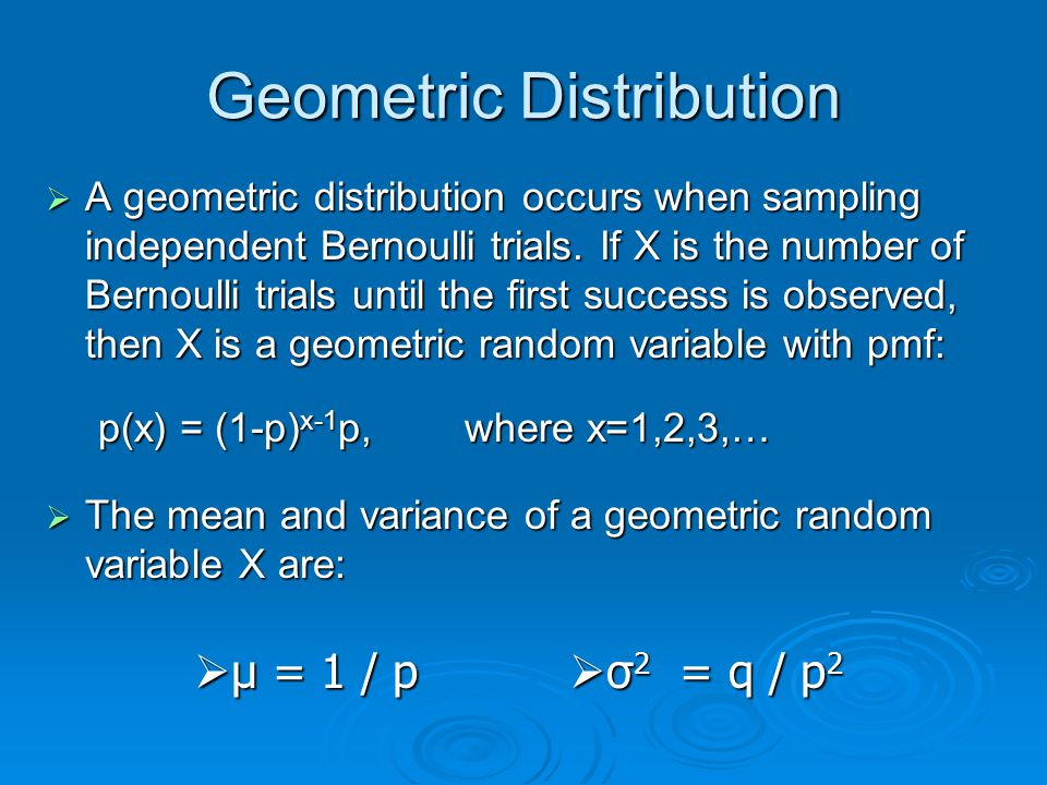 Geometric Distribution  A geometric distribution occurs when sampling independent Bernoulli trials. If X is the number of Bernoulli trials until the