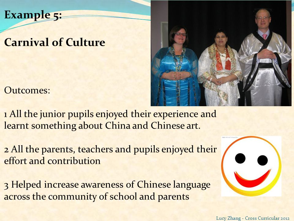 Example 5: Carnival of Culture Outcomes: 1 All the junior pupils enjoyed their experience and learnt something about China and Chinese art. 2 All the